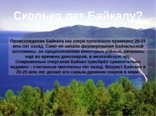 Происхождение Байкала как озера произошло примерно 20-25 млн лет назад. Само