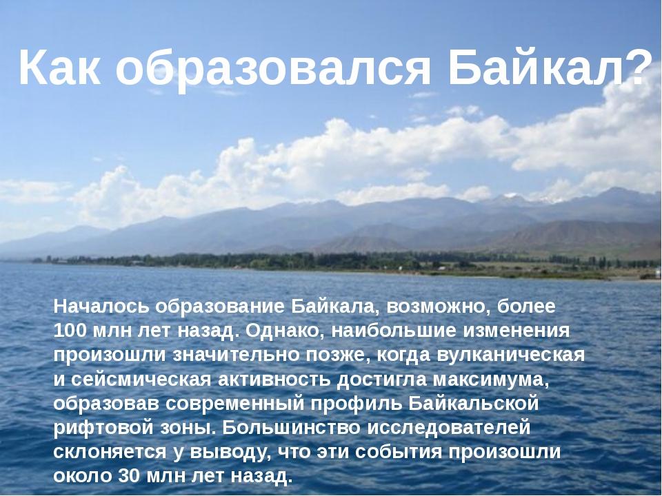 Началось образование Байкала, возможно, более 100 млн лет назад. Однако, наиб...