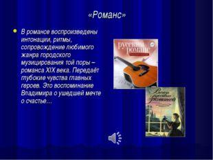 «Романс» В романсе воспроизведены интонации, ритмы, сопровождение любимого жа