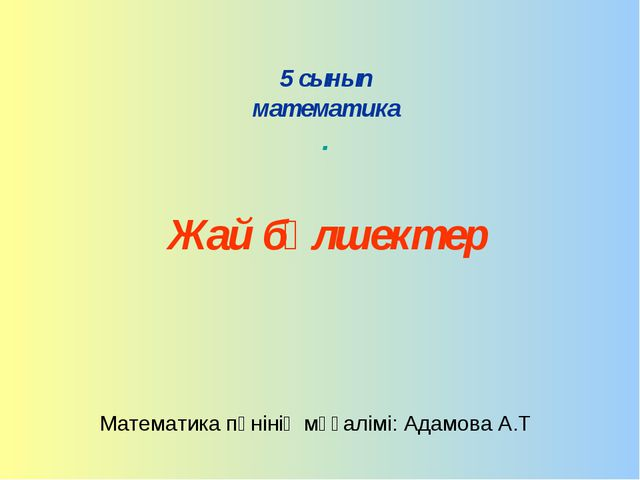 5 сынып математика . Жай бөлшектер Математика пәнінің мұғалімі: Адамова А.Т