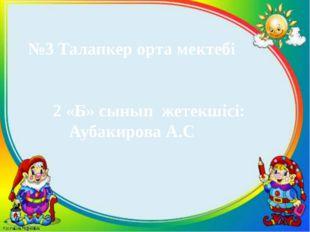 №3 Талапкер орта мектебі 2 «Б» сынып жетекшісі: Аубакирова А.С