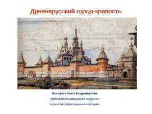 Древнерусский город-крепость Мальцева Ольга Владимировна учитель изобразитель