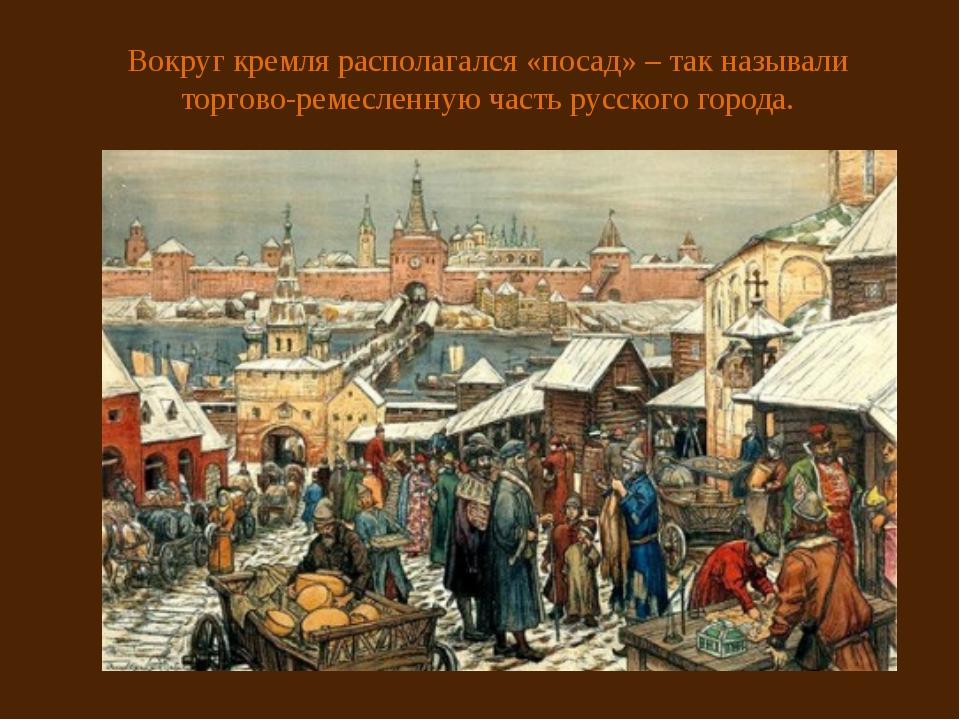 Вокруг кремля располагался «посад» – так называли торгово-ремесленную часть р...