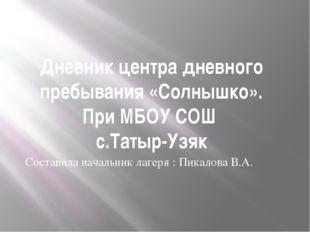 Дневник центра дневного пребывания «Солнышко». При МБОУ СОШ с.Татыр-Узяк Сост