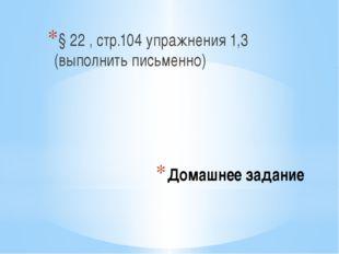 Домашнее задание § 22 , стр.104 упражнения 1,3 (выполнить письменно)