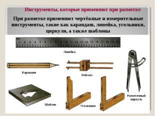При разметке применяют чертёжные и измерительные инструменты, такие как каран