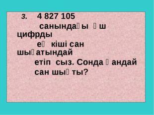 3. 4 827 105 санындағы үш цифрды ең кіші сан шығатындай етіп сыз. Сонда қанд