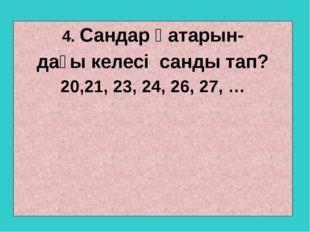 4. Сандар қатарын- дағы келесі санды тап? 20,21, 23, 24, 26, 27, …