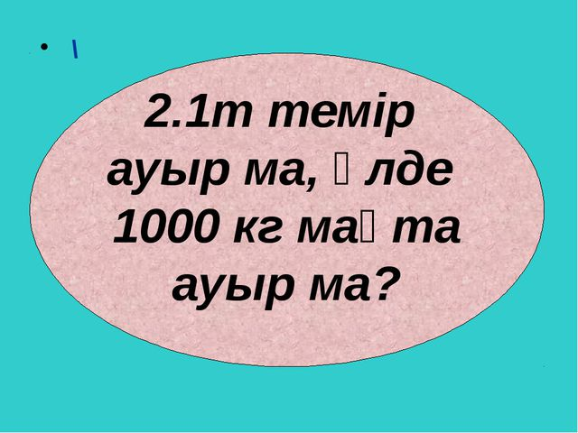 \ 1т темір ауыр ма, әлде 1000 кг мақта ауыр ма?