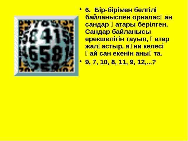 6. Бір-бірімен белгілі байланыспен орналасқан сандар қатары берілген. Сандар...