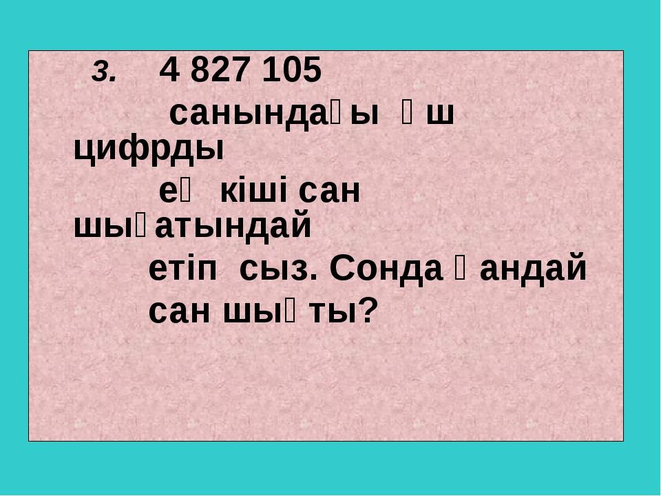 3. 4 827 105 санындағы үш цифрды ең кіші сан шығатындай етіп сыз. Сонда қанд...