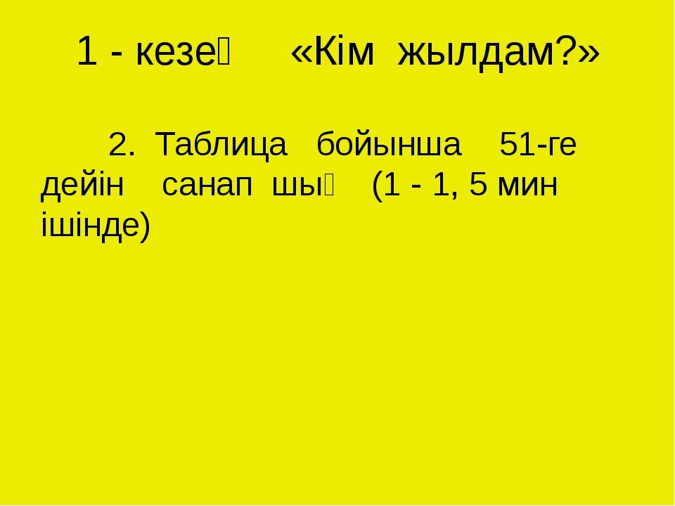 1 - кезең «Кім жылдам?» 2. Таблица бойынша 51-ге дейін санап шық (1 - 1, 5...