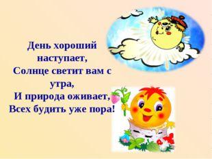 День хороший наступает, Солнце светит вам с утра, И природа оживает, Всех буд