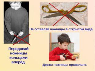 Передавай ножницы кольцами вперёд. Не оставляй ножницы в открытом виде. Держи