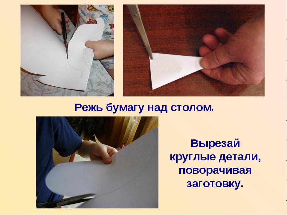 Режь бумагу над столом. Вырезай круглые детали, поворачивая заготовку.