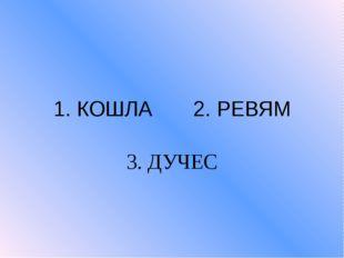 1. КОШЛА 2. РЕВЯМ 3. ДУЧЕС