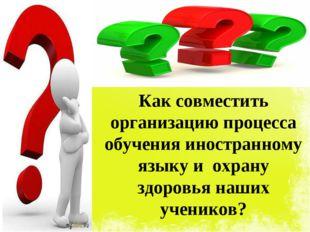 Как совместить организацию процесса обучения иностранному языку и охрану здор