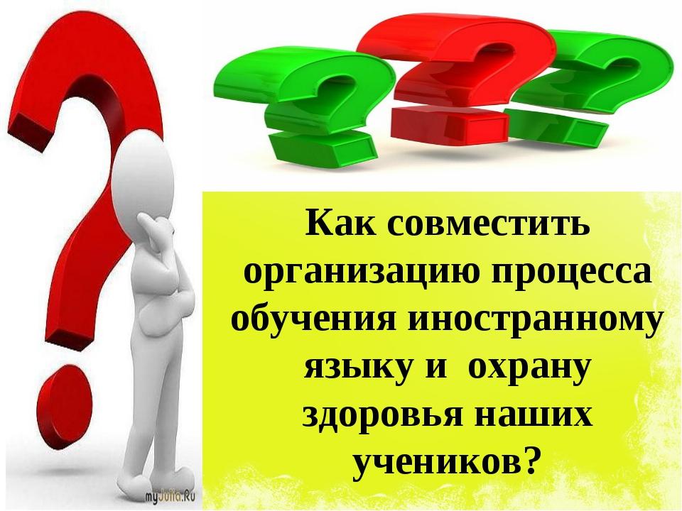 Как совместить организацию процесса обучения иностранному языку и охрану здор...