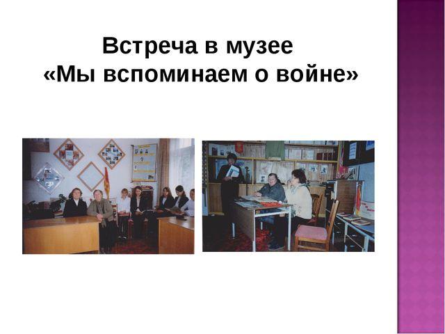 Встреча в музее «Мы вспоминаем о войне»
