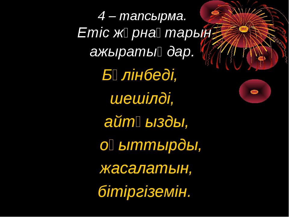 4 – тапсырма. Етіс жұрнақтарын ажыратыңдар. Бөлінбеді, шешілді, айтқызды, оқы...