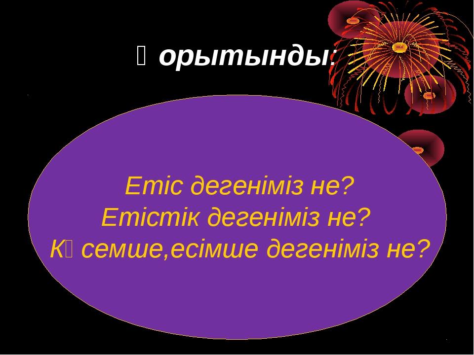 Қорытынды: Етіс дегеніміз не? Етістік дегеніміз не? Көсемше,есімше дегеніміз...