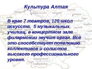 Культура Алтая В крае 7 театров, 120 школ искусств, 5 музыкальных училищ, в к