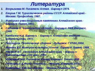 Литература Вохрышева М. Писатели Алтая. -Барнаул 1974. Егоров Г.М. Туристичес