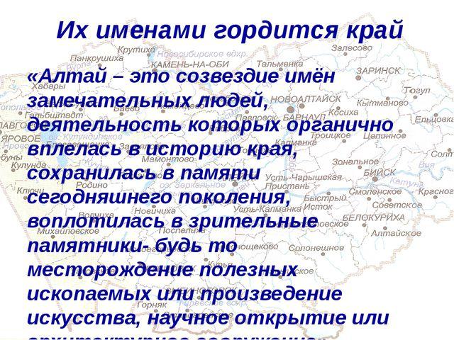 Их именами гордится край «Алтай – это созвездие имён замечательных людей, дея...