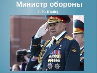 Министр обороны С. К. Шойгу
