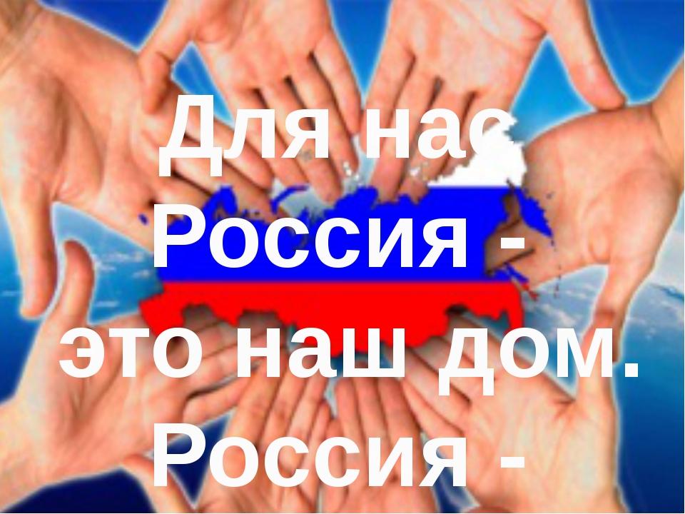 Для нас Россия - это наш дом. Россия - лучшая!