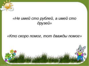 «Не имей сто рублей, а имей сто друзей» «Кто скоро помог, тот дважды помог»