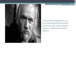 А под моим надзором на 12 году выучился Пётр русской грамоте и мог очень здо
