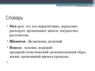Словарь Мот-разг. тот, кто нерасчётливо, неразумно расходует, проматываетден