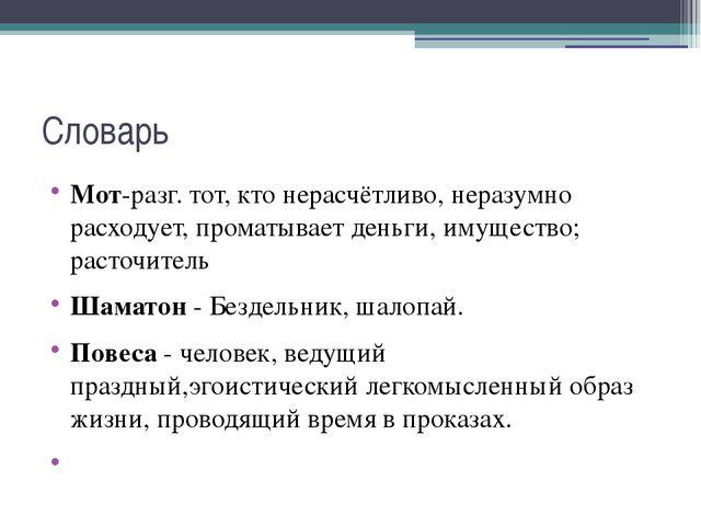 Словарь Мот-разг. тот, кто нерасчётливо, неразумно расходует, проматываетден...