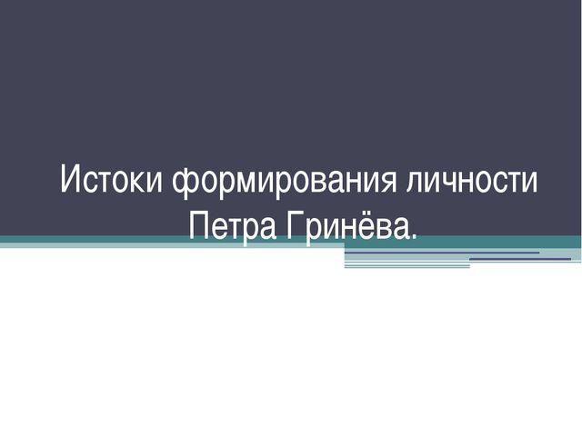Истоки формирования личности Петра Гринёва.