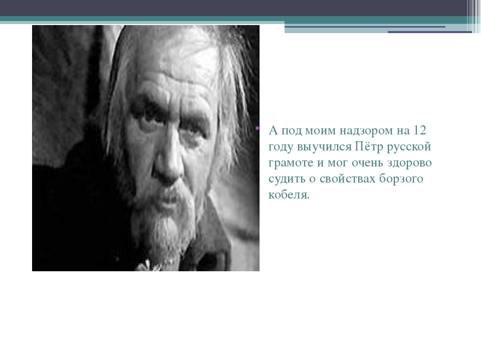 А под моим надзором на 12 году выучился Пётр русской грамоте и мог очень здо...