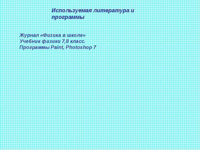 Используемая литература и программы Журнал «Физика в школе» Учебник физики 7,...