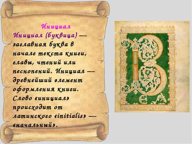 Инициал Инициал (буквица)— заглавная буква в начале текста книги, главы, чте...