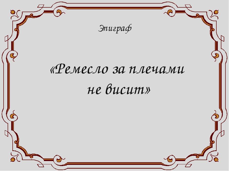 Эпиграф «Ремесло за плечами не висит»