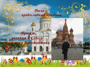 Пасха – православный праздник Проект ученика 4 класса Часткина Константина