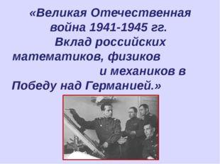«Великая Отечественная война 1941-1945 гг. Вклад российских математиков, физ