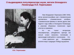 В блокированном Ленинграде, в возрасте 59 лет, 16 марта 1942 года Перельман