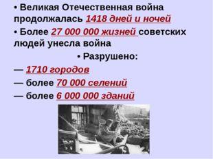 • Великая Отечественная война продолжалась 1418 дней и ночей • Более 27 000