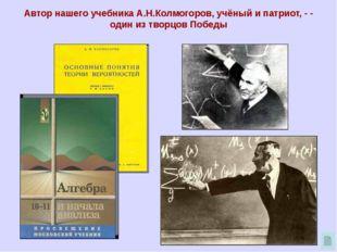 Автор нашего учебника А.Н.Колмогоров, учёный и патриот, - - один из творцов