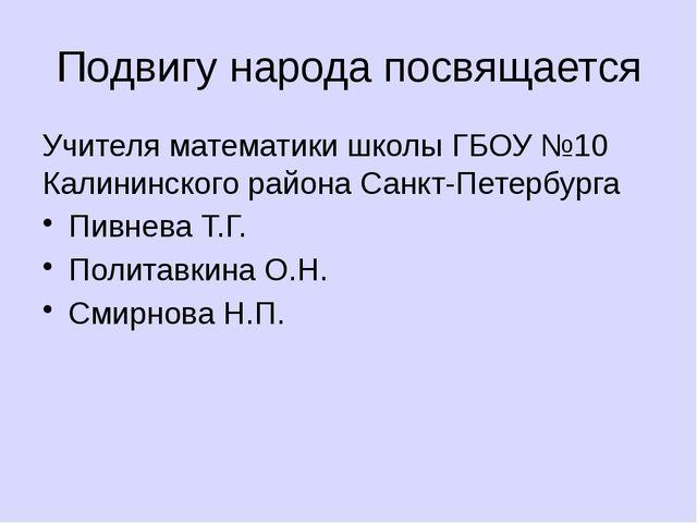 Подвигу народа посвящается Учителя математики школы ГБОУ №10 Калининского рай...