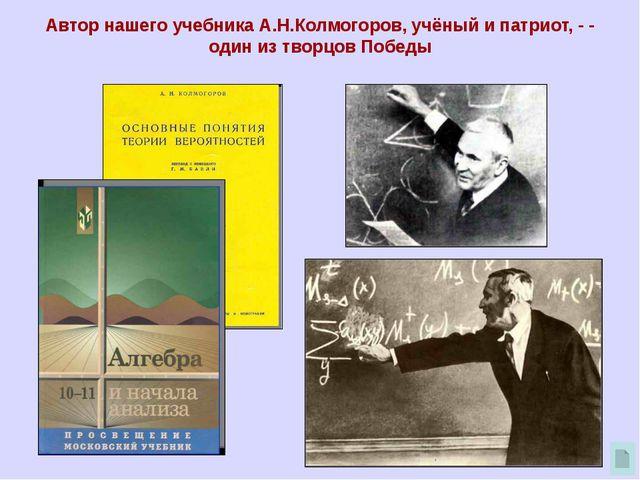 Автор нашего учебника А.Н.Колмогоров, учёный и патриот, - - один из творцов...
