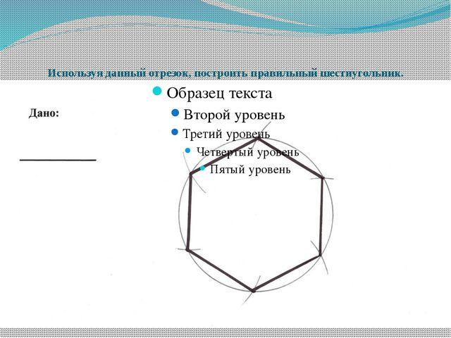 Используя данный отрезок, построить правильный шестиугольник.