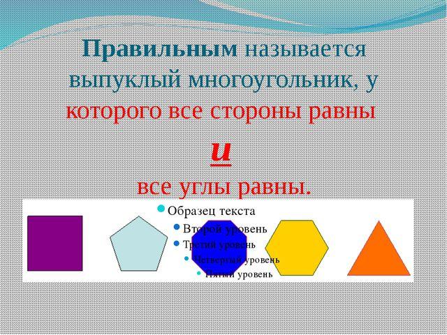 Правильным называется выпуклый многоугольник, у которого все стороны равны и...