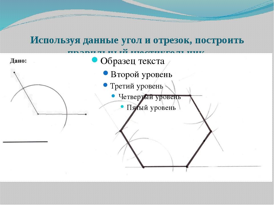 Используя данные угол и отрезок, построить правильный шестиугольник.