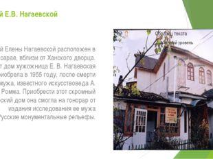 Музей Е.В. Нагаевской Музей Елены Нагаевской расположен в Бахчисарае, вблизи